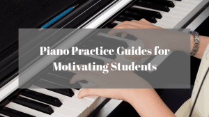 Piano Practice Guides for Motivating Students
