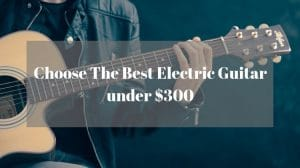 Choose The Best Electric Guitar under $300