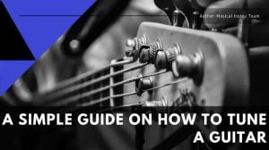 A Simple Guide On How To Tune A Guitar