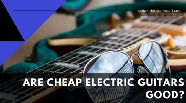 Are Cheap Electric Guitars Good