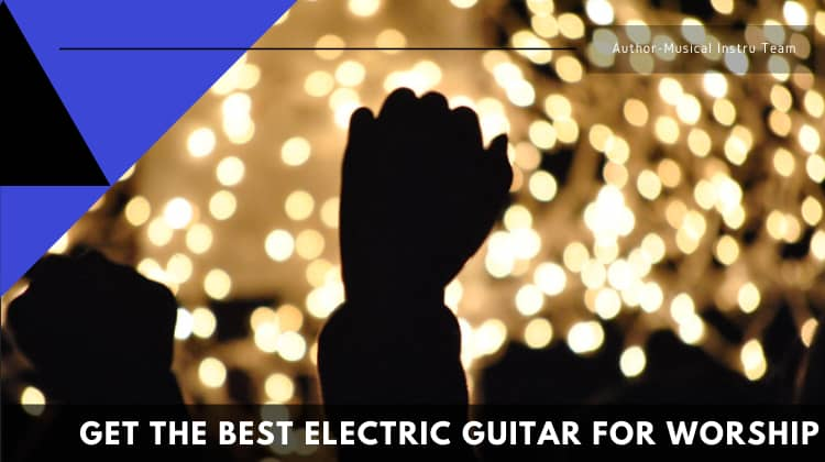 Get The Best Electric Guitar for Worship-2020